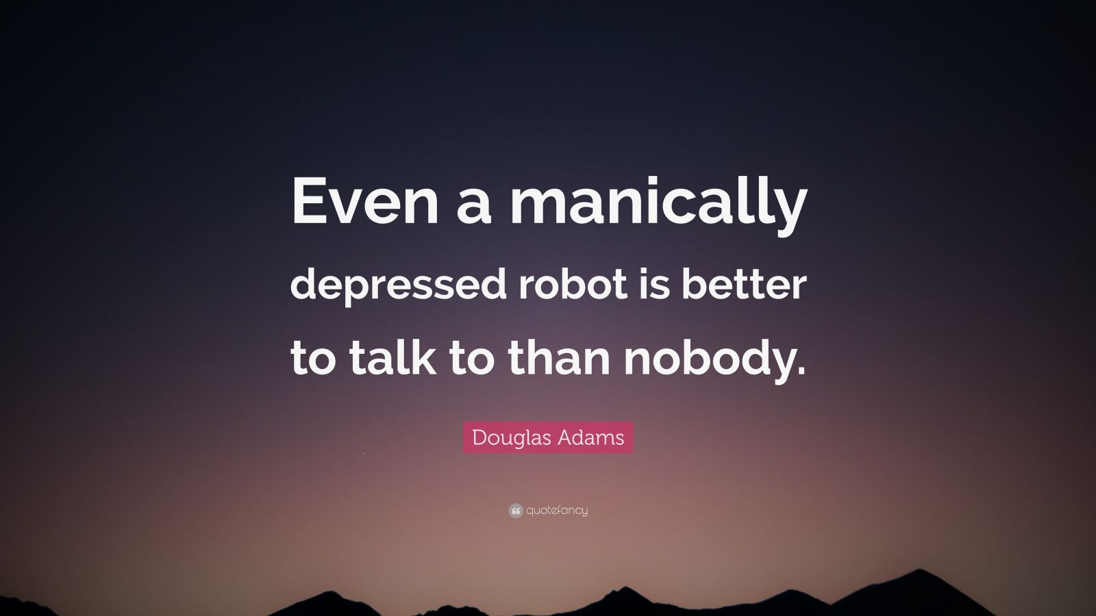 "Douglas Adams Quote: ""Even a manically depressed robot is better to talk to than nobody."""