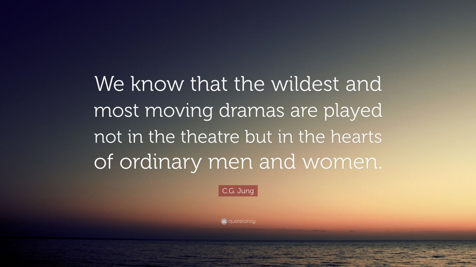 "C.G. Jung Quote: ""We know that the wildest and most moving dramas are played not in the theatre but in the hearts of ordinary men and women."""