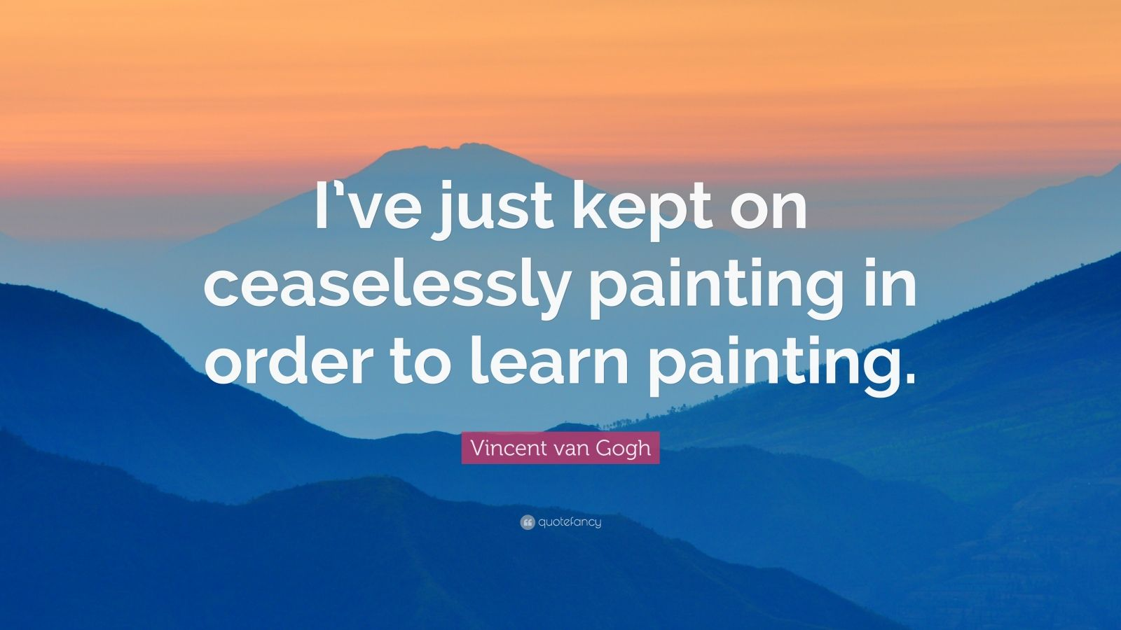 """Vincent van Gogh Quote: """"I've just kept on ceaselessly painting in order to learn painting."""""""