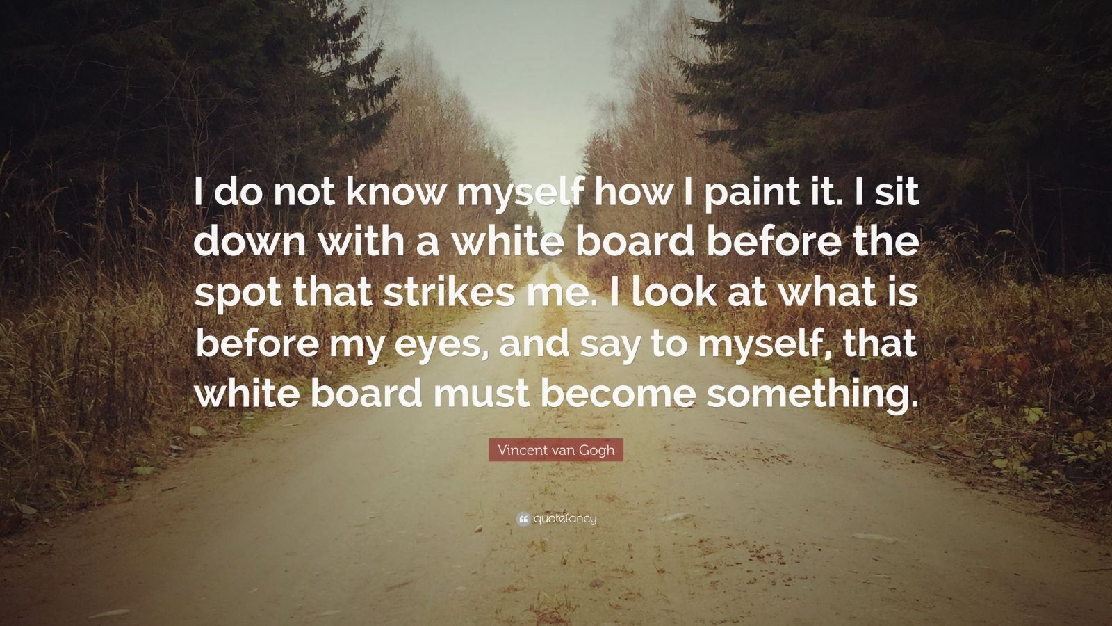 """Vincent van Gogh Quote: """"I do not know myself how I paint it. I sit down with a white board before the spot that strikes me. I look at what is before my eyes, and say to myself, that white board must become something."""""""