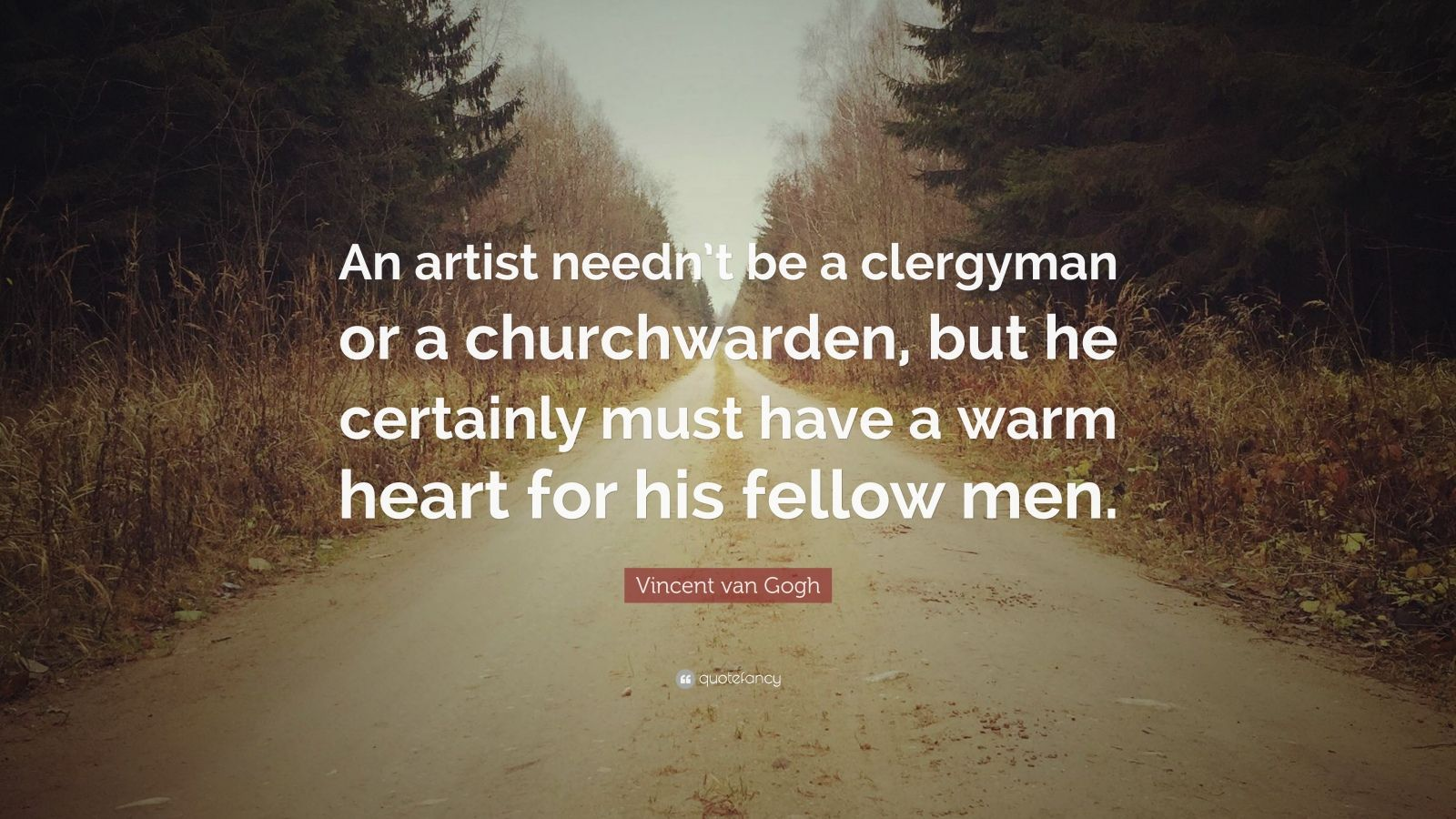"Vincent van Gogh Quote: ""An artist needn't be a clergyman or a churchwarden, but he certainly must have a warm heart for his fellow men."""