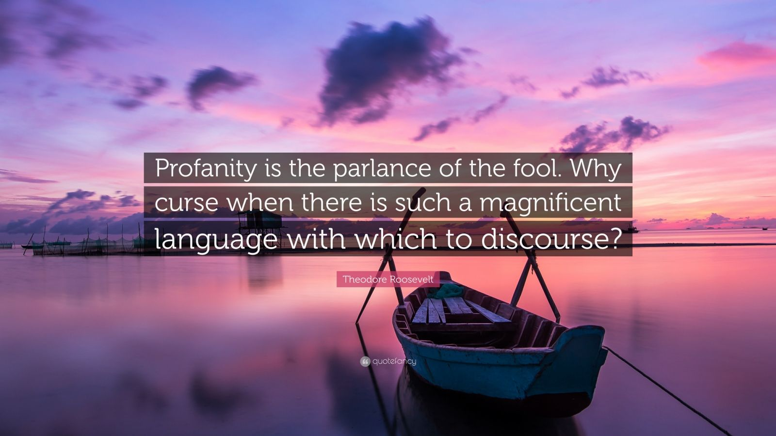 """Theodore Roosevelt Quote: """"Profanity is the parlance of the fool. Why curse when there is such a magnificent language with which to discourse?"""""""