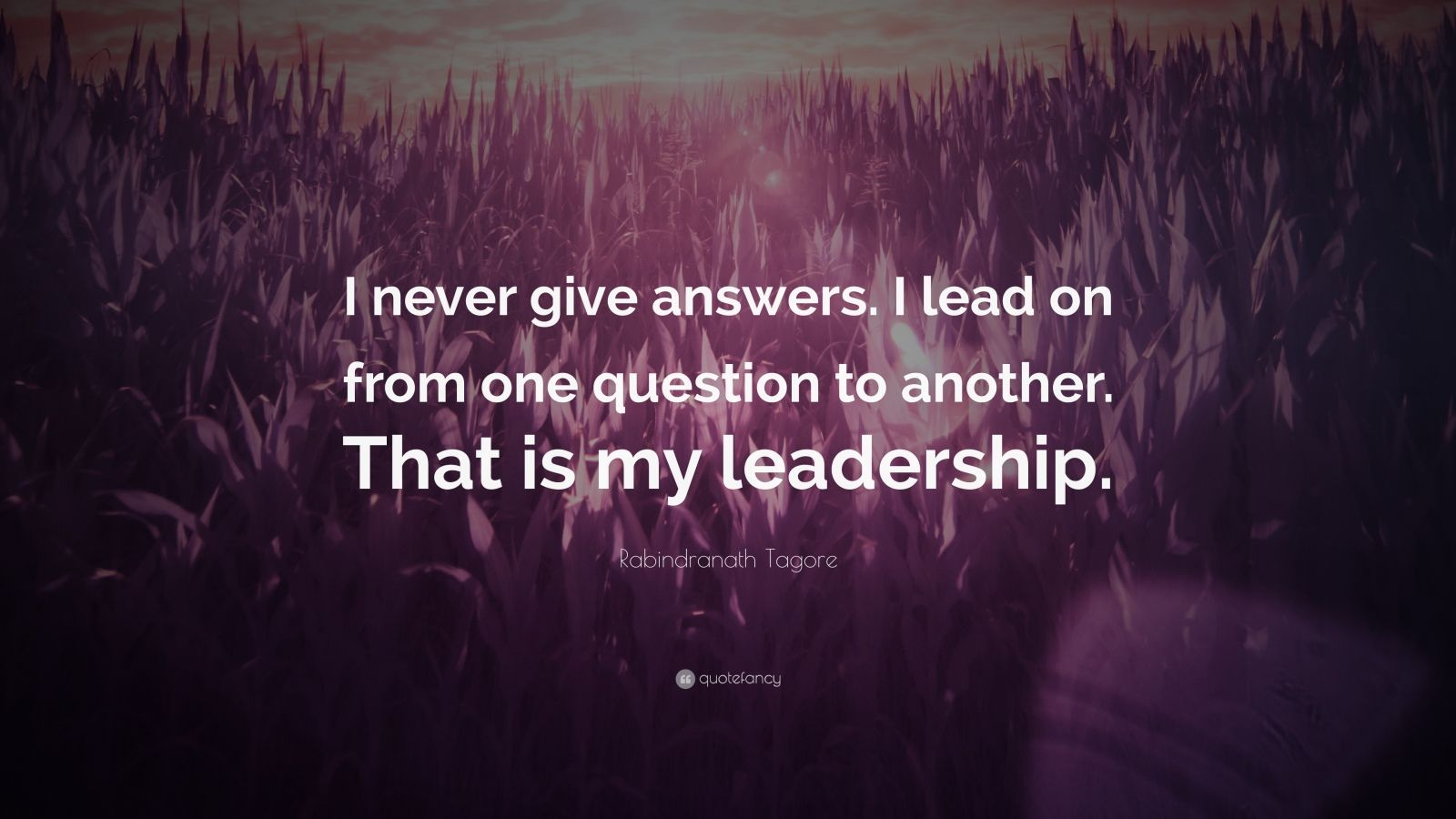 """Rabindranath Tagore Quote: """"I never give answers. I lead on from one question to another. That is my leadership."""""""