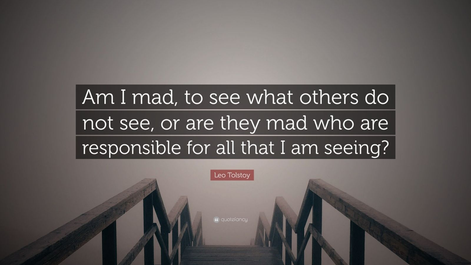 "Leo Tolstoy Quote: ""Am I mad, to see what others do not see, or are they mad who are responsible for all that I am seeing?"""