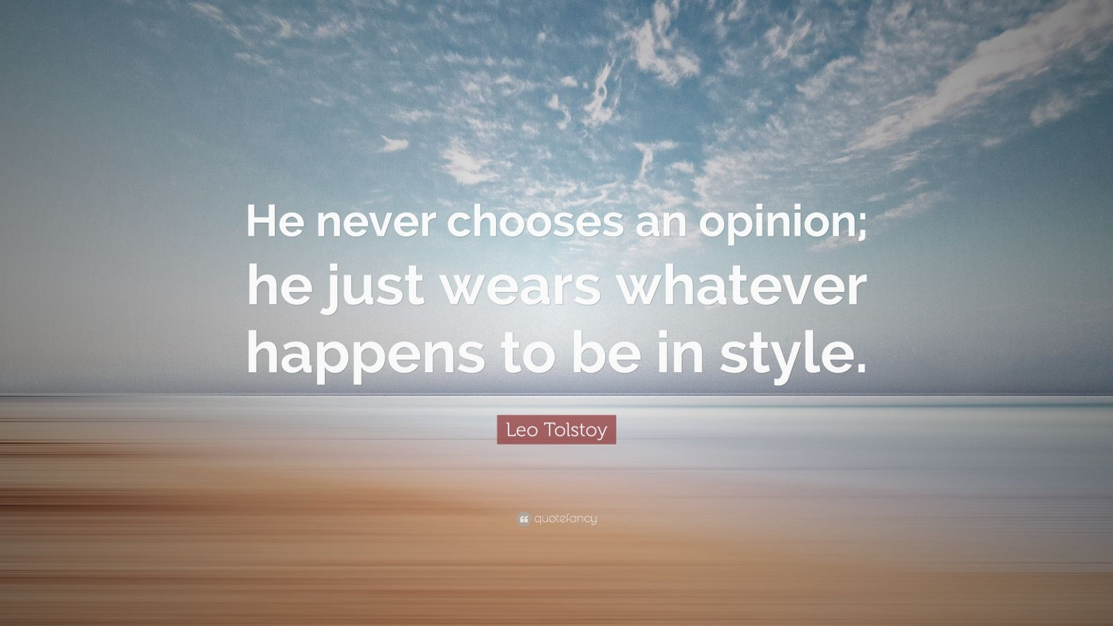 """Leo Tolstoy Quote: """"He never chooses an opinion; he just wears whatever happens to be in style."""""""