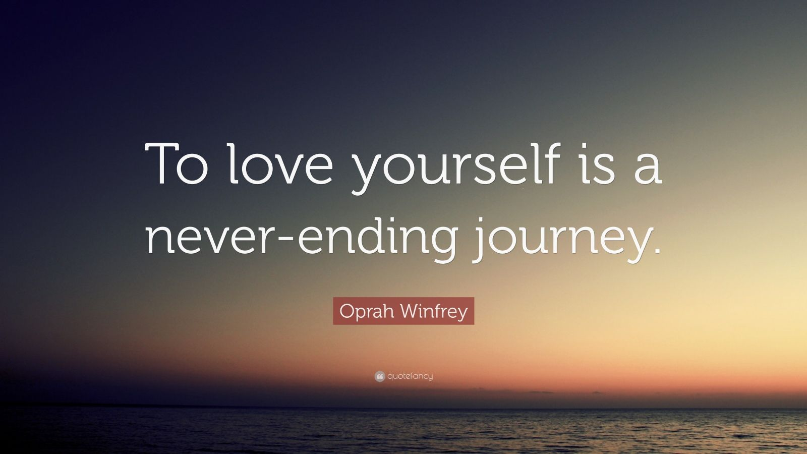 "Oprah Winfrey Quote: ""To love yourself is a never-ending journey."""
