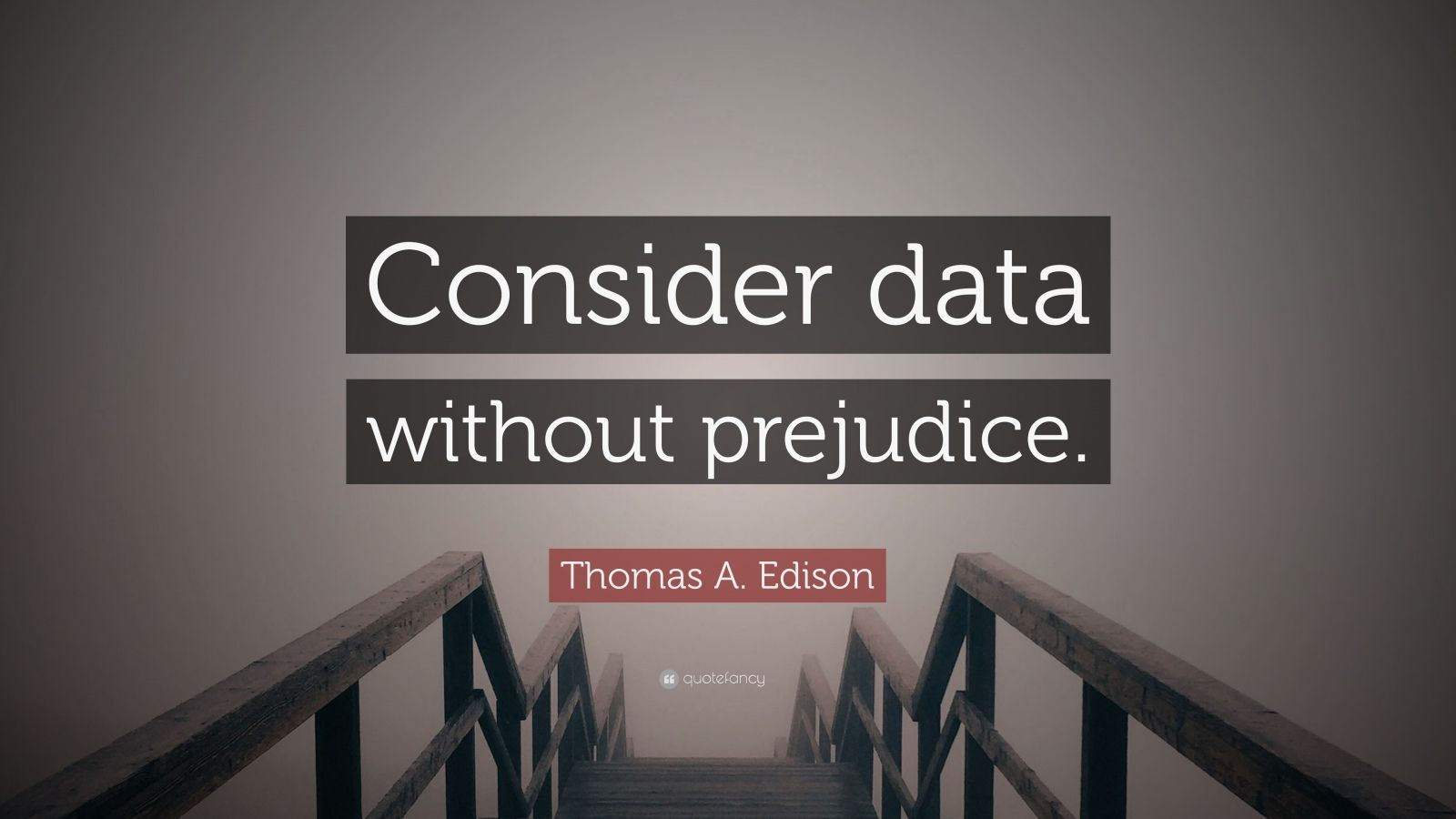 "Thomas A. Edison Quote: ""Consider data without prejudice."""