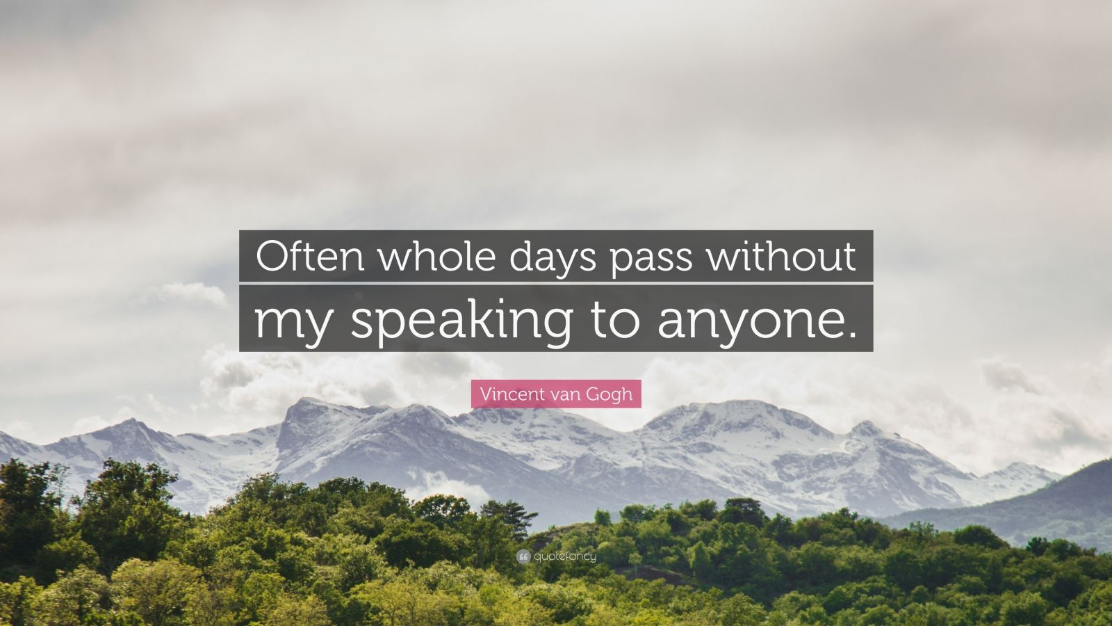 """Vincent van Gogh Quote: """"Often whole days pass without my speaking to anyone."""""""