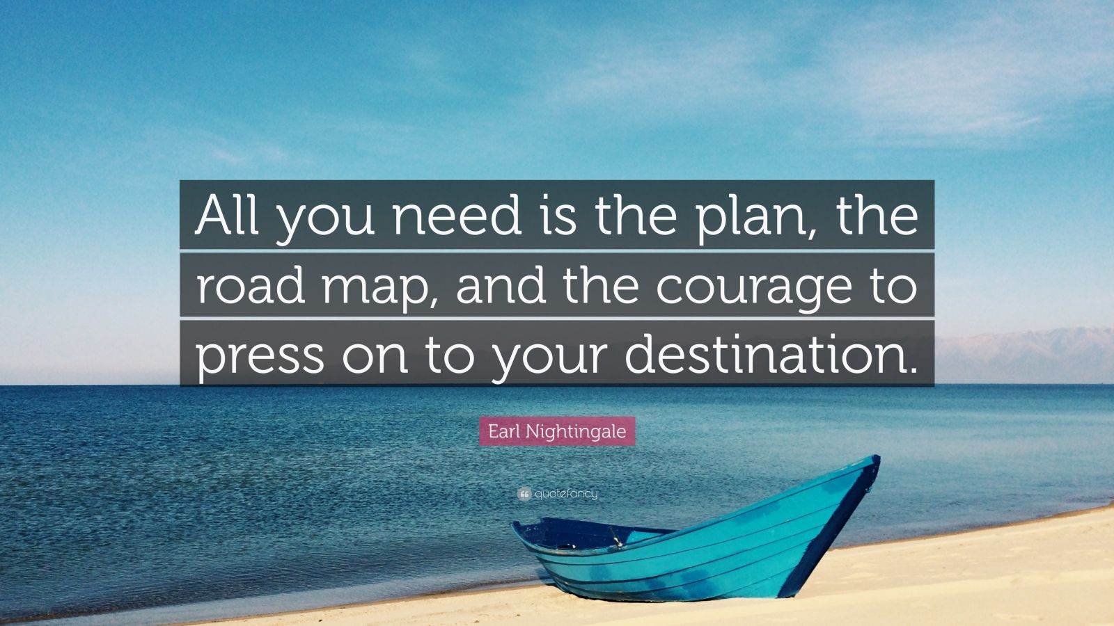 "Earl Nightingale Quote: ""All you need is the plan, the road map, and the courage to press on to your destination."""