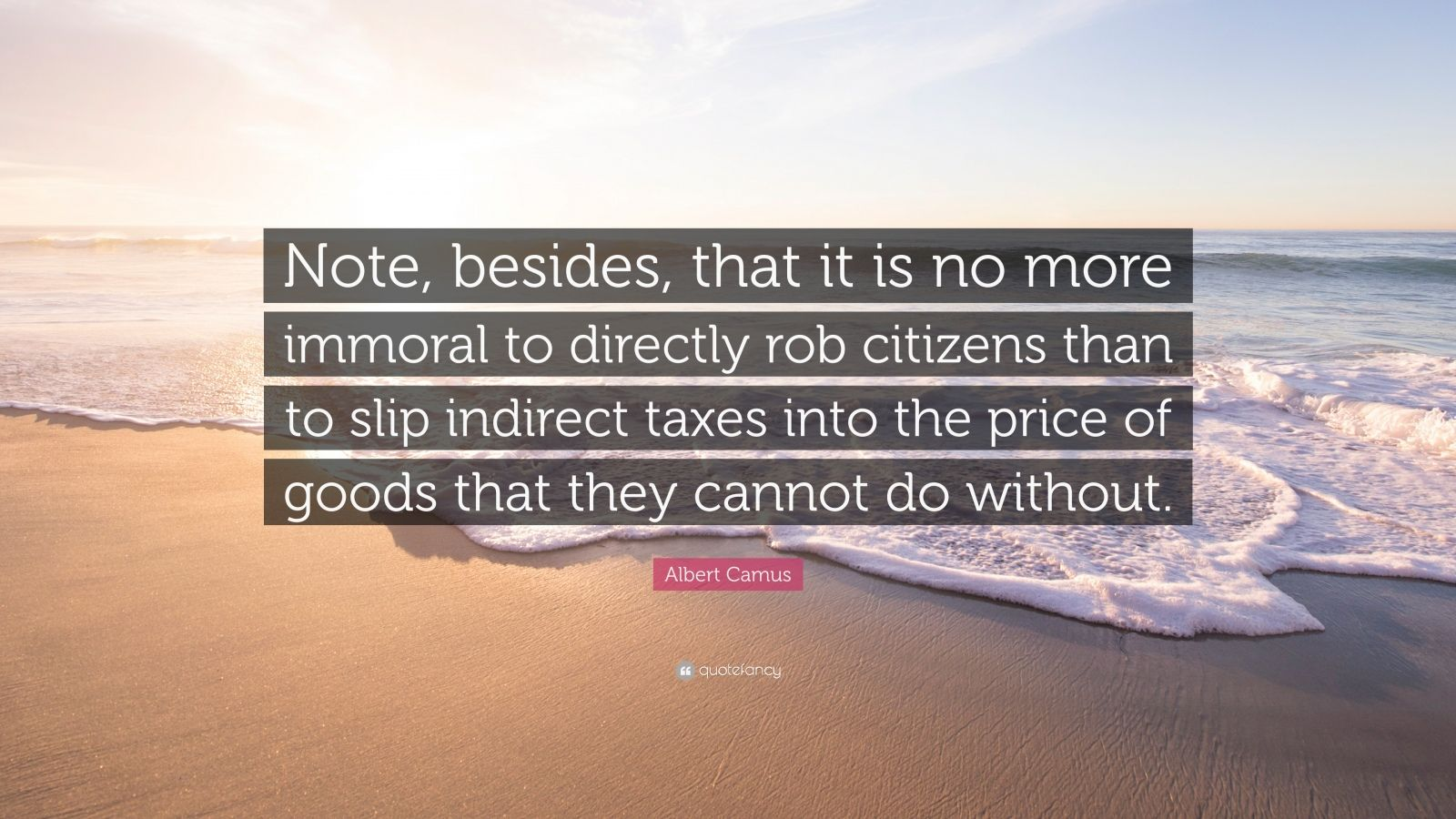 """Albert Camus Quote: """"Note, besides, that it is no more immoral to directly rob citizens than to slip indirect taxes into the price of goods that they cannot do without."""""""