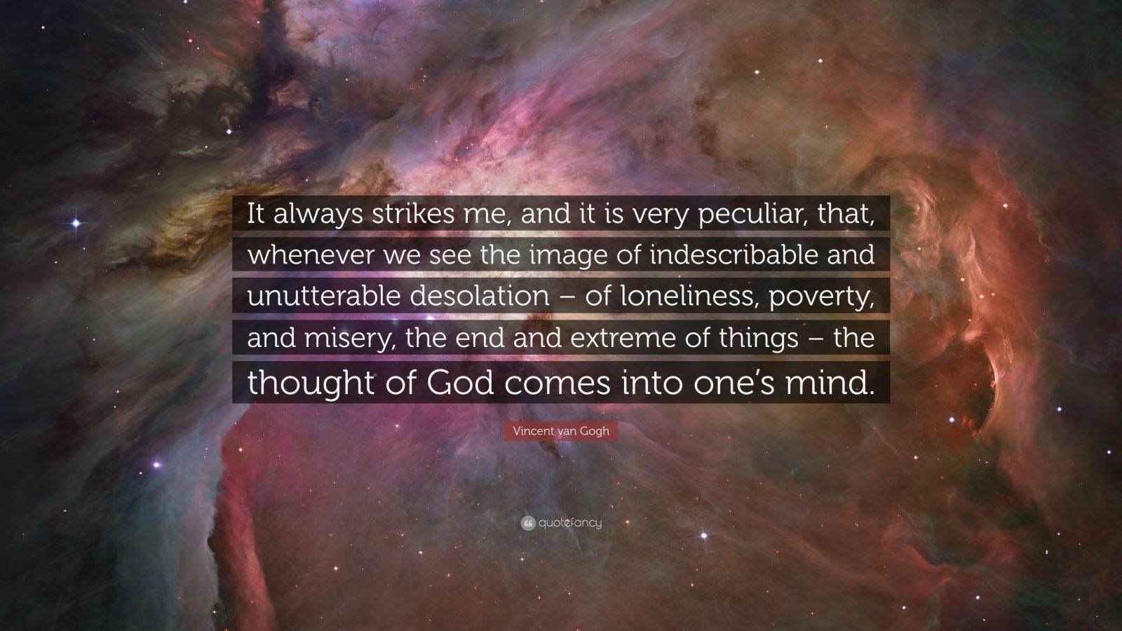"""Vincent Van Gogh Quotes: """"It always strikes me, and it is very peculiar, that, whenever we see the image of indescribable and unutterable desolation – of loneliness, poverty, and misery, the end and extreme of things – the thought of God comes into one's mind."""" — Vincent van Gogh"""