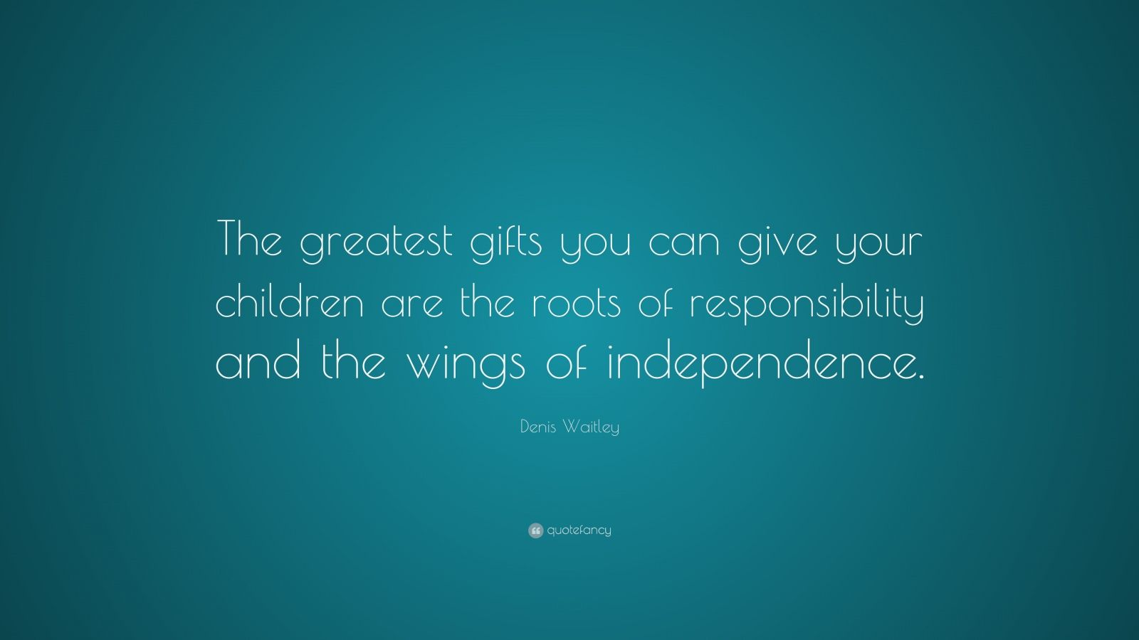 "Denis Waitley Quote: ""The greatest gifts you can give your children are the roots of responsibility and the wings of independence."""