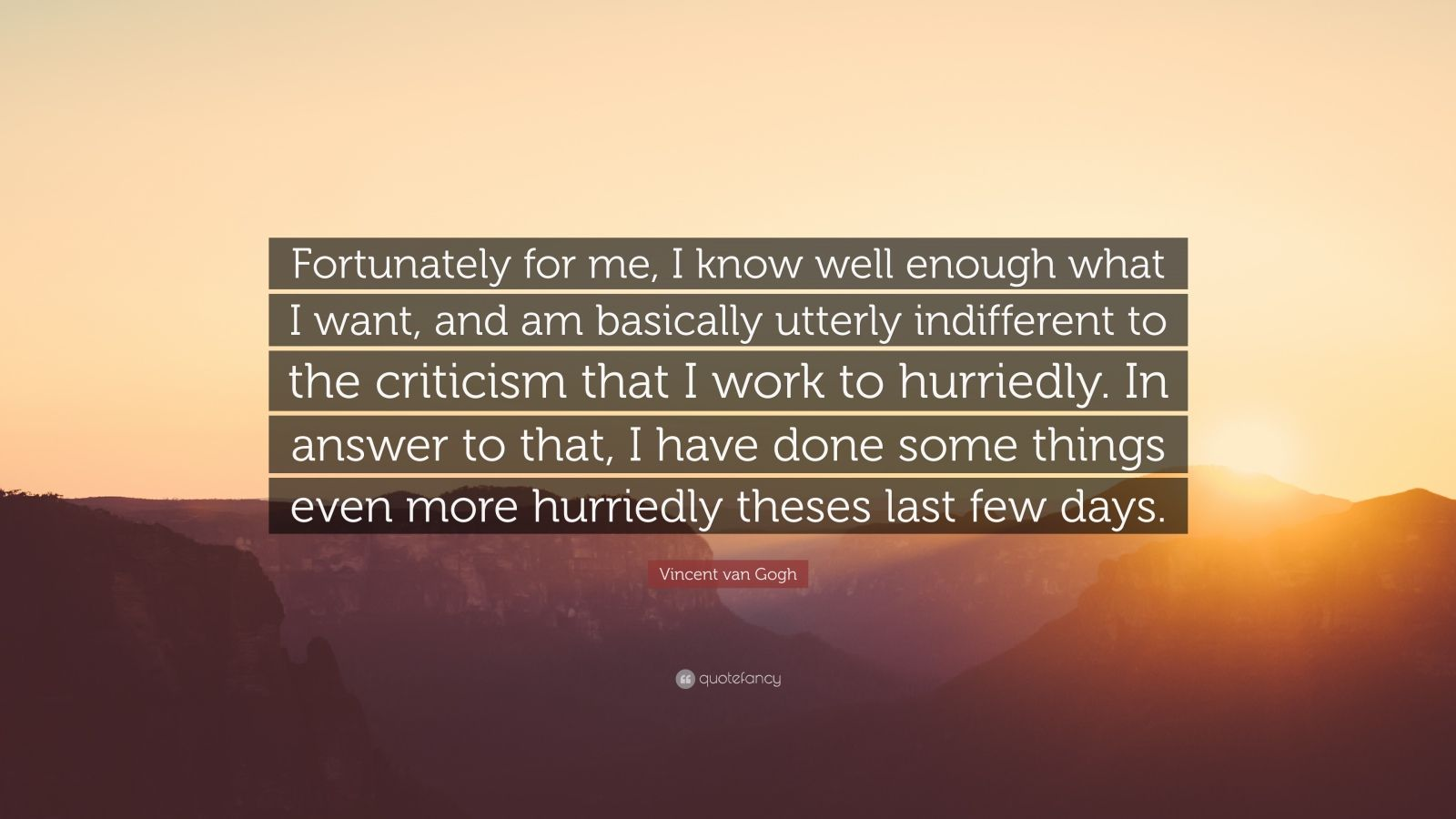 """Vincent van Gogh Quote: """"Fortunately for me, I know well enough what I want, and am basically utterly indifferent to the criticism that I work to hurriedly. In answer to that, I have done some things even more hurriedly theses last few days."""""""