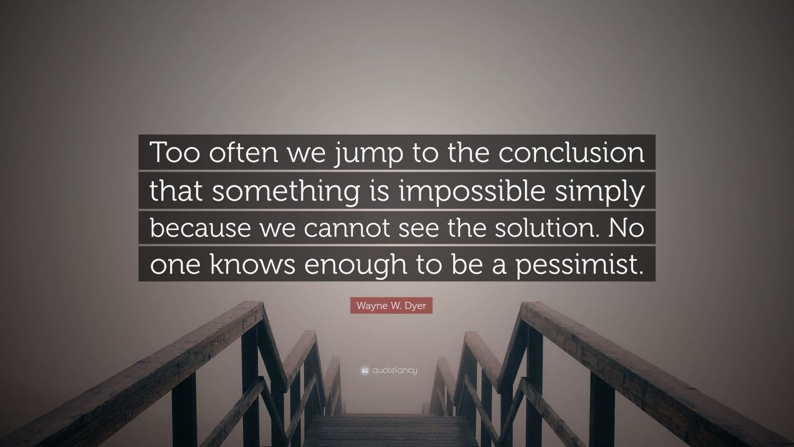 "Wayne W. Dyer Quote: ""Too often we jump to the conclusion that something is impossible simply because we cannot see the solution. No one knows enough to be a pessimist."""