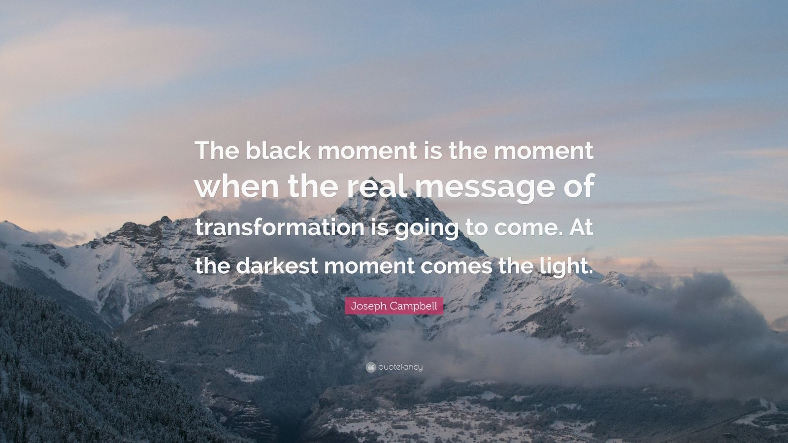 """Joseph Campbell Quote: """"The black moment is the moment when the real message of transformation is going to come. At the darkest moment comes the light."""""""