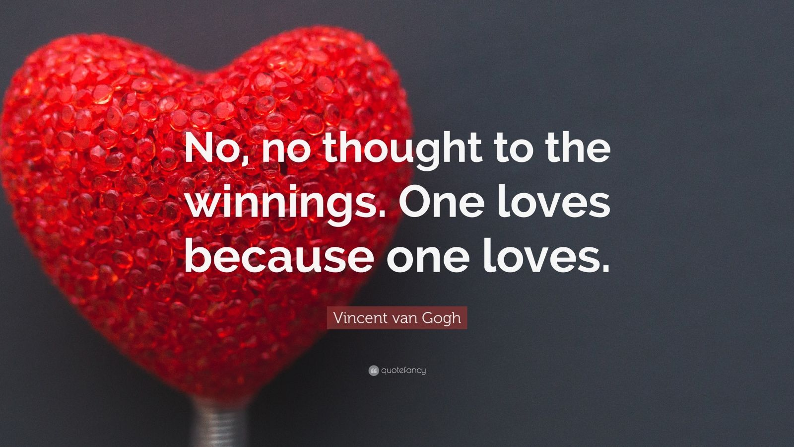 """Vincent van Gogh Quote: """"No, no thought to the winnings. One loves because one loves."""""""