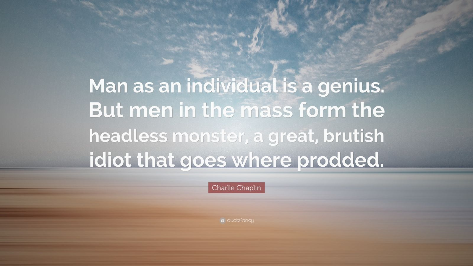 """Individuality Quotes: """"Man as an individual is a genius. But men in the mass form the headless monster, a great, brutish idiot that goes where prodded."""" — Charlie Chaplin"""