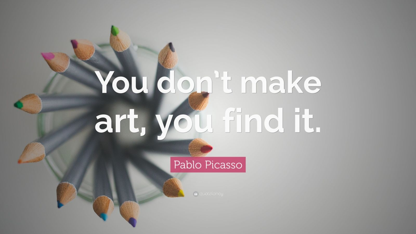 "Pablo Picasso Quote: ""You don't make art, you find it."""