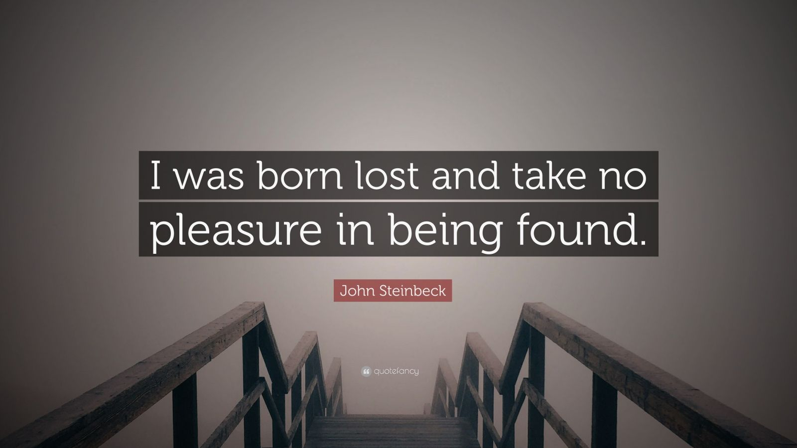"John Steinbeck Quote: ""I was born lost and take no pleasure in being found."""