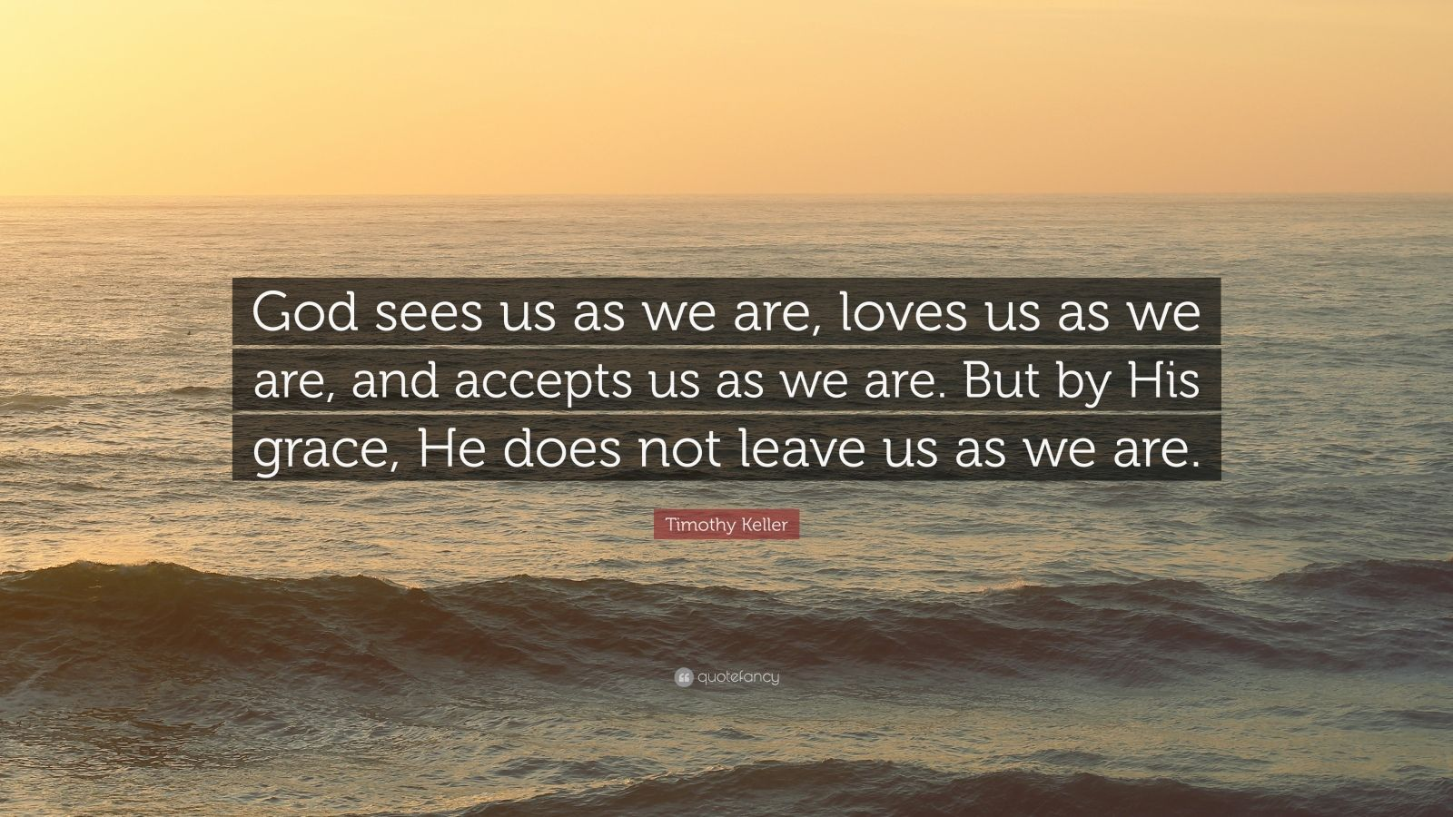 """Timothy Keller Quote: """"God sees us as we are, loves us as we are, and accepts us as we are. But by His grace, He does not leave us as we are."""""""