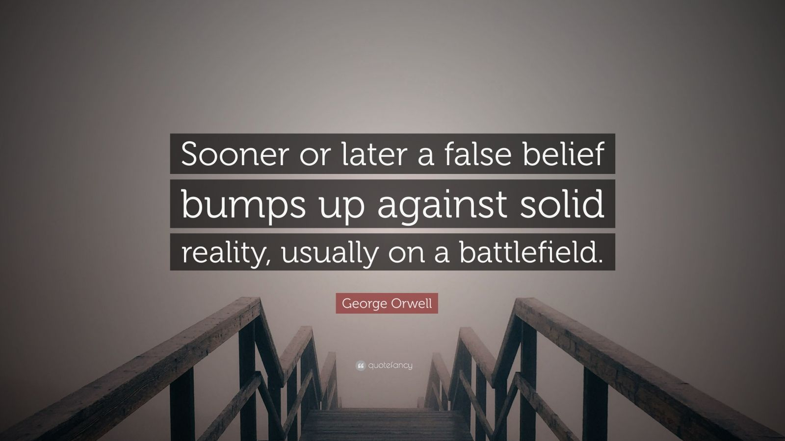"""George Orwell Quote: """"Sooner or later a false belief bumps up against solid reality, usually on a battlefield."""""""