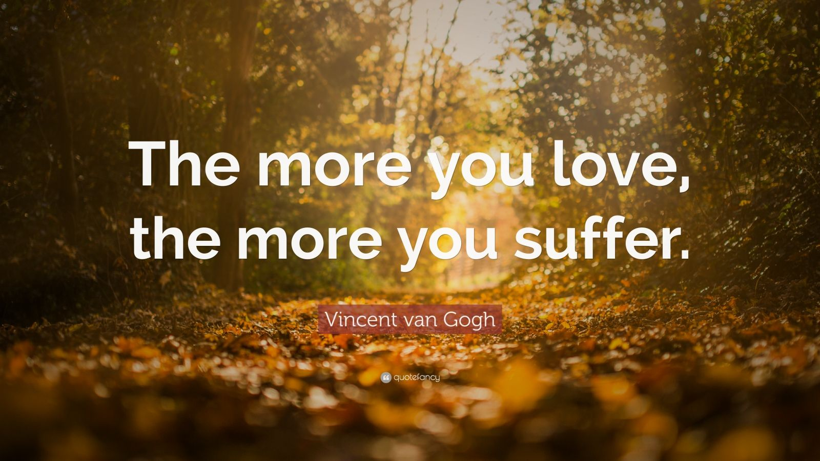 "Vincent van Gogh Quote: ""The more you love, the more you suffer."""