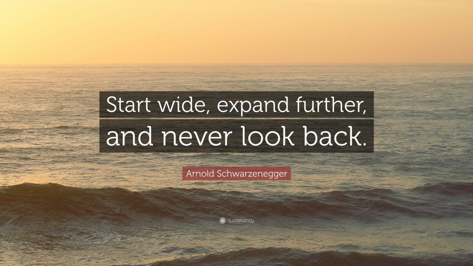 "Arnold Schwarzenegger Quote: ""Start wide, expand further, and never look back."""
