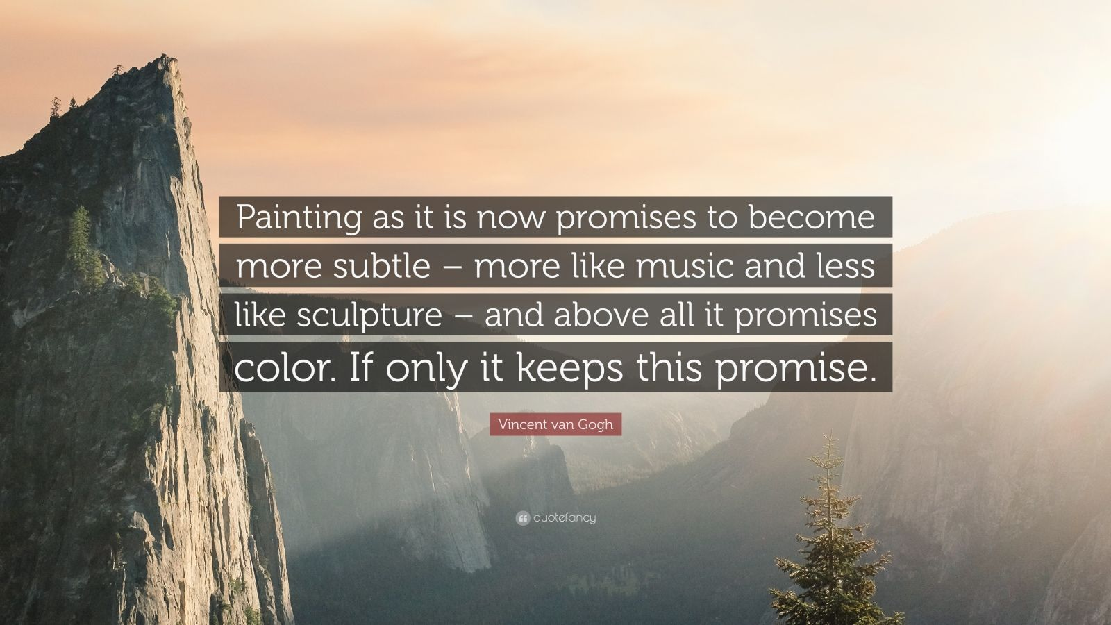 """Vincent van Gogh Quote: """"Painting as it is now promises to become more subtle – more like music and less like sculpture – and above all it promises color. If only it keeps this promise."""""""