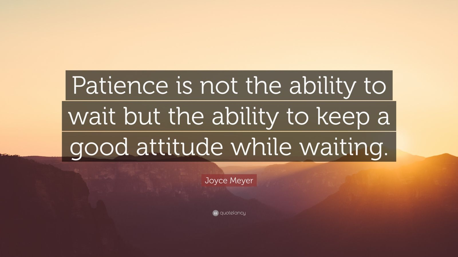 "Joyce Meyer Quote: ""Patience is not the ability to wait but the ability to keep a good attitude while waiting."""