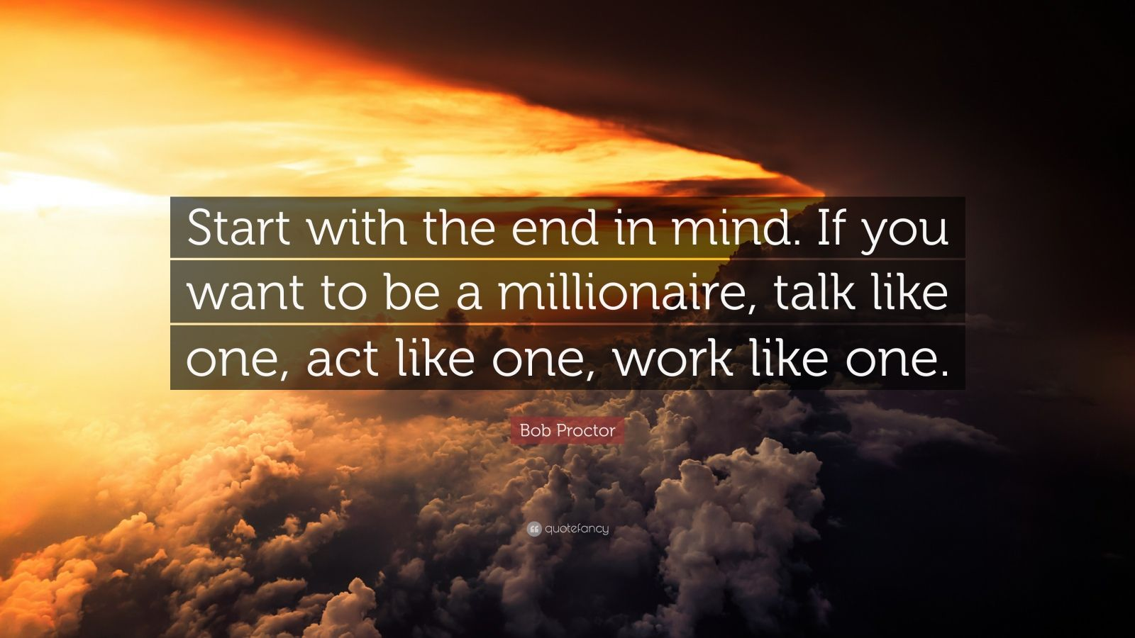 "Bob Proctor Quote: ""Start with the end in mind. If you want to be a millionaire, talk like one, act like one, work like one."""