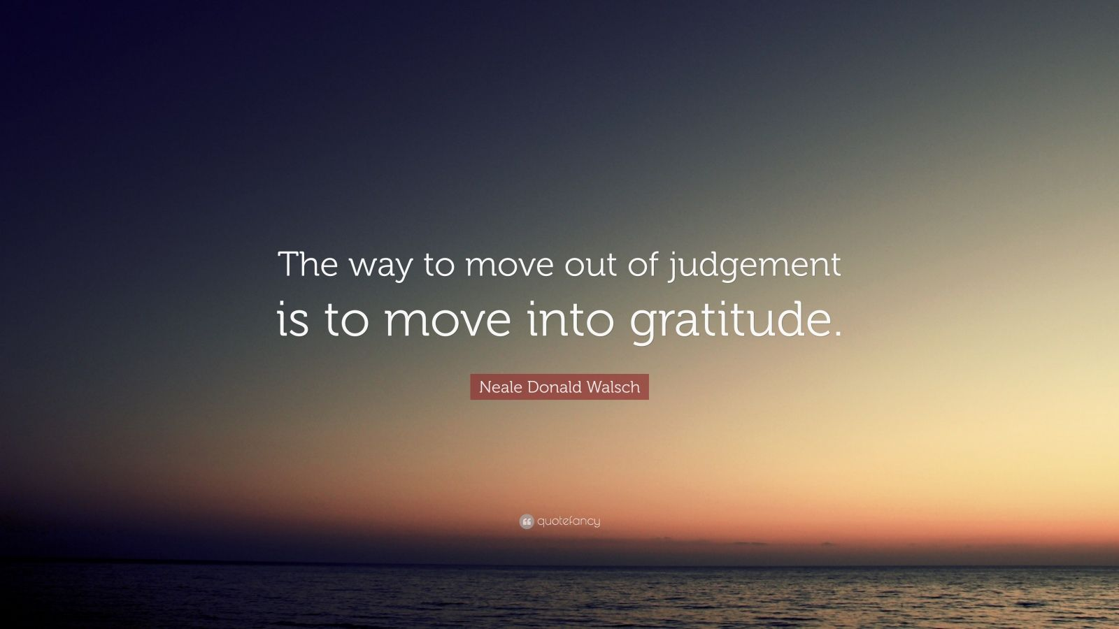 "Neale Donald Walsch Quote: ""The way to move out of judgement is to move into gratitude."""