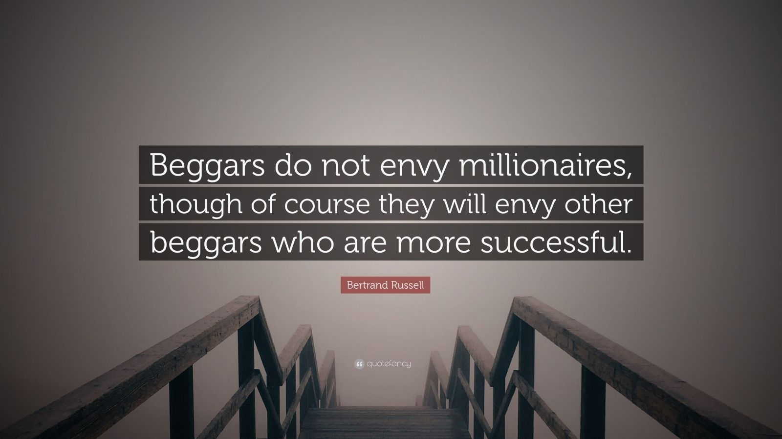 """Bertrand Russell Quote: """"Beggars do not envy millionaires, though of course they will envy other beggars who are more successful."""""""
