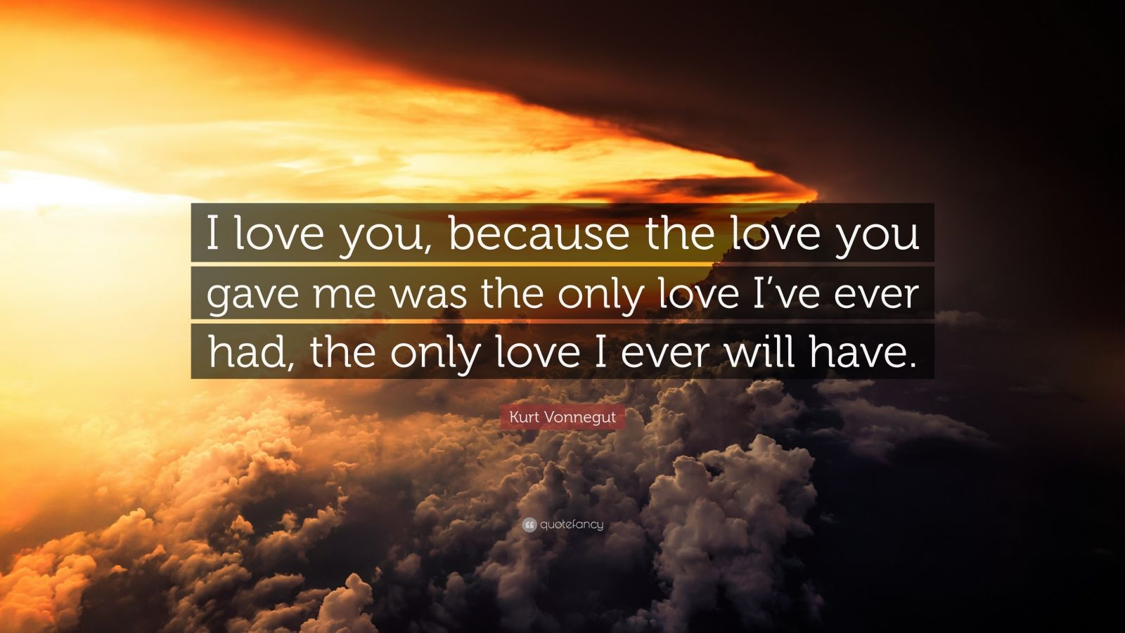 """Because You Loved Me Quotes: Kurt Vonnegut Quote: """"I Love You, Because The Love You"""
