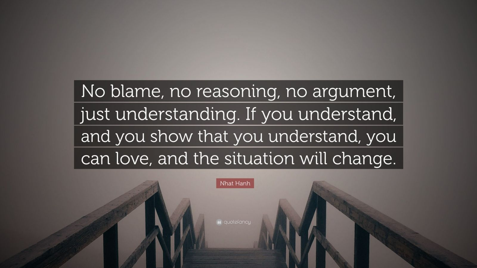 """Nhat Hanh Quote: """"No blame, no reasoning, no argument, just understanding. If you understand, and you show that you understand, you can love, and the situation will change."""""""