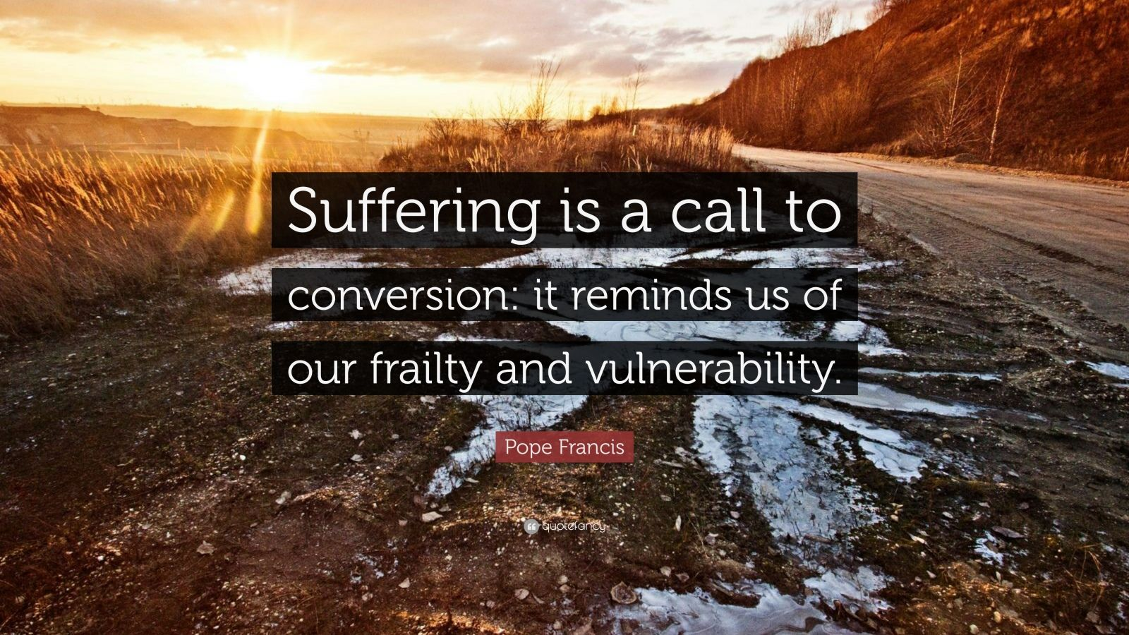 "Pope Francis Quote: ""Suffering is a call to conversion: it reminds us of our frailty and vulnerability."""