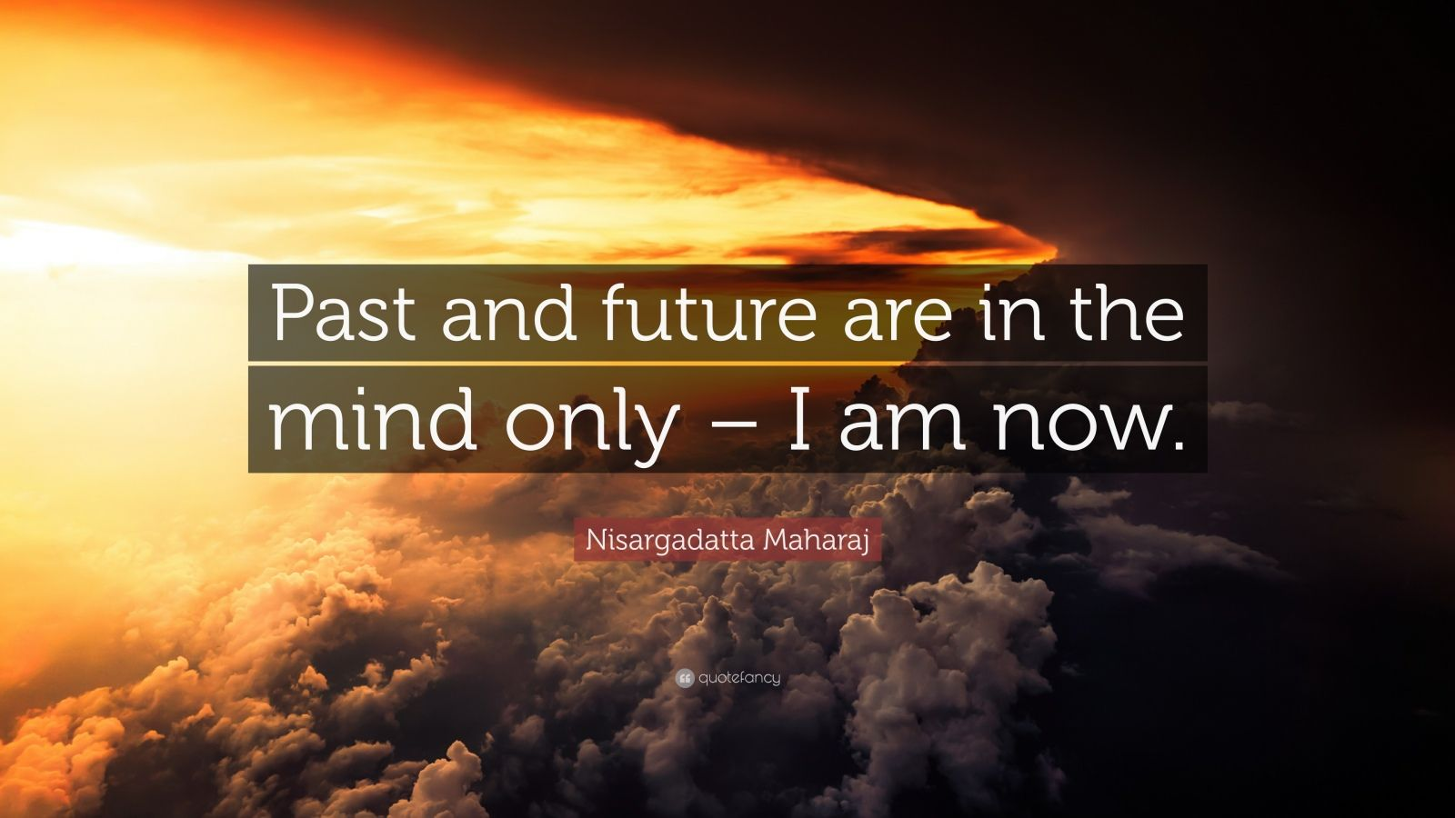 "Nisargadatta Maharaj Quote: ""Past and future are in the mind only – I am now."""