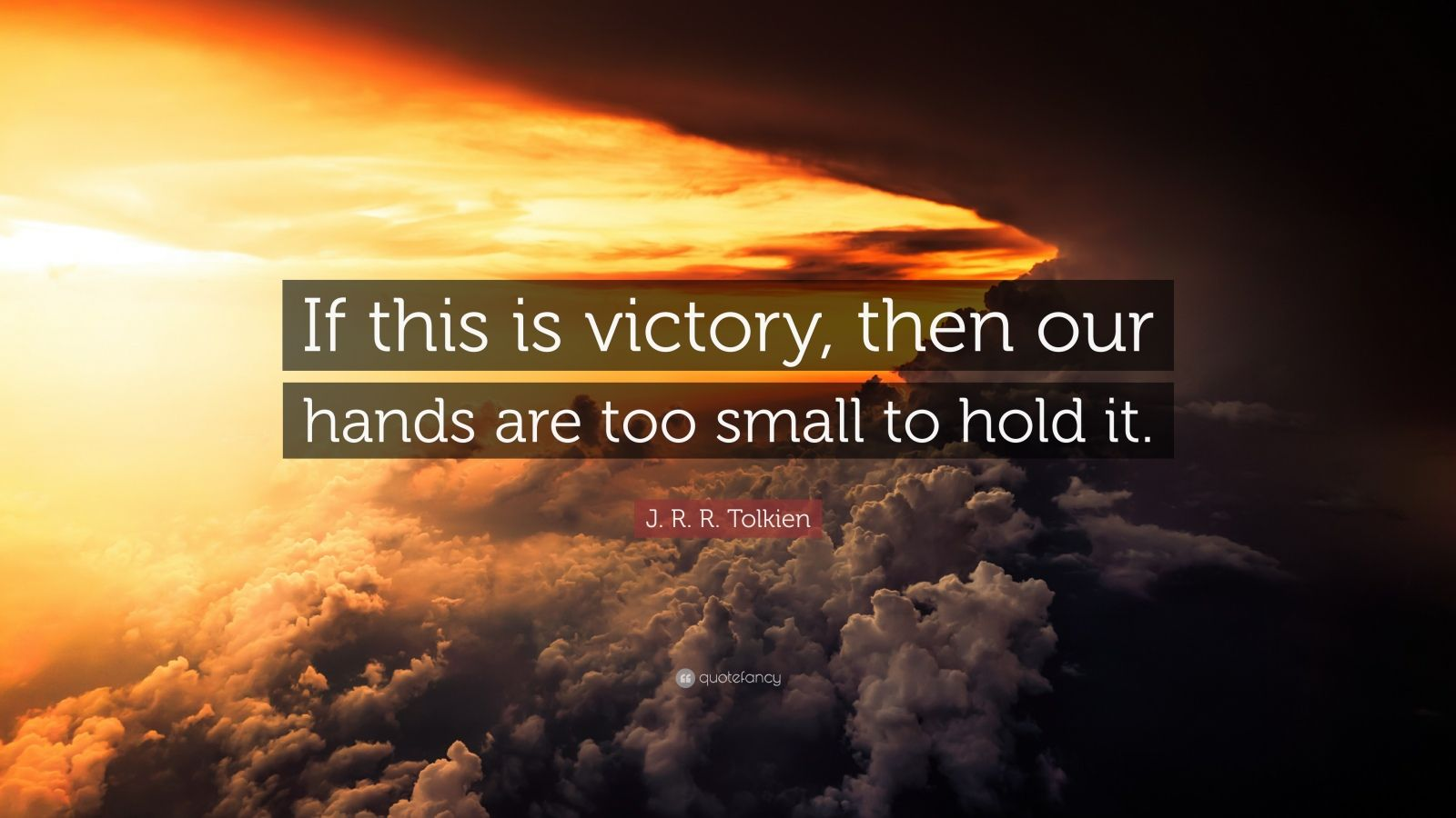 "J. R. R. Tolkien Quote: ""If this is victory, then our hands are too small to hold it."""