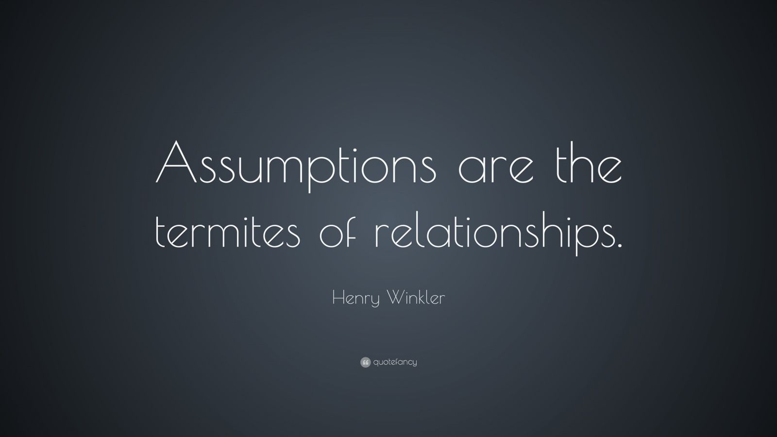 """Henry Winkler Quote: """"Assumptions are the termites of relationships."""""""
