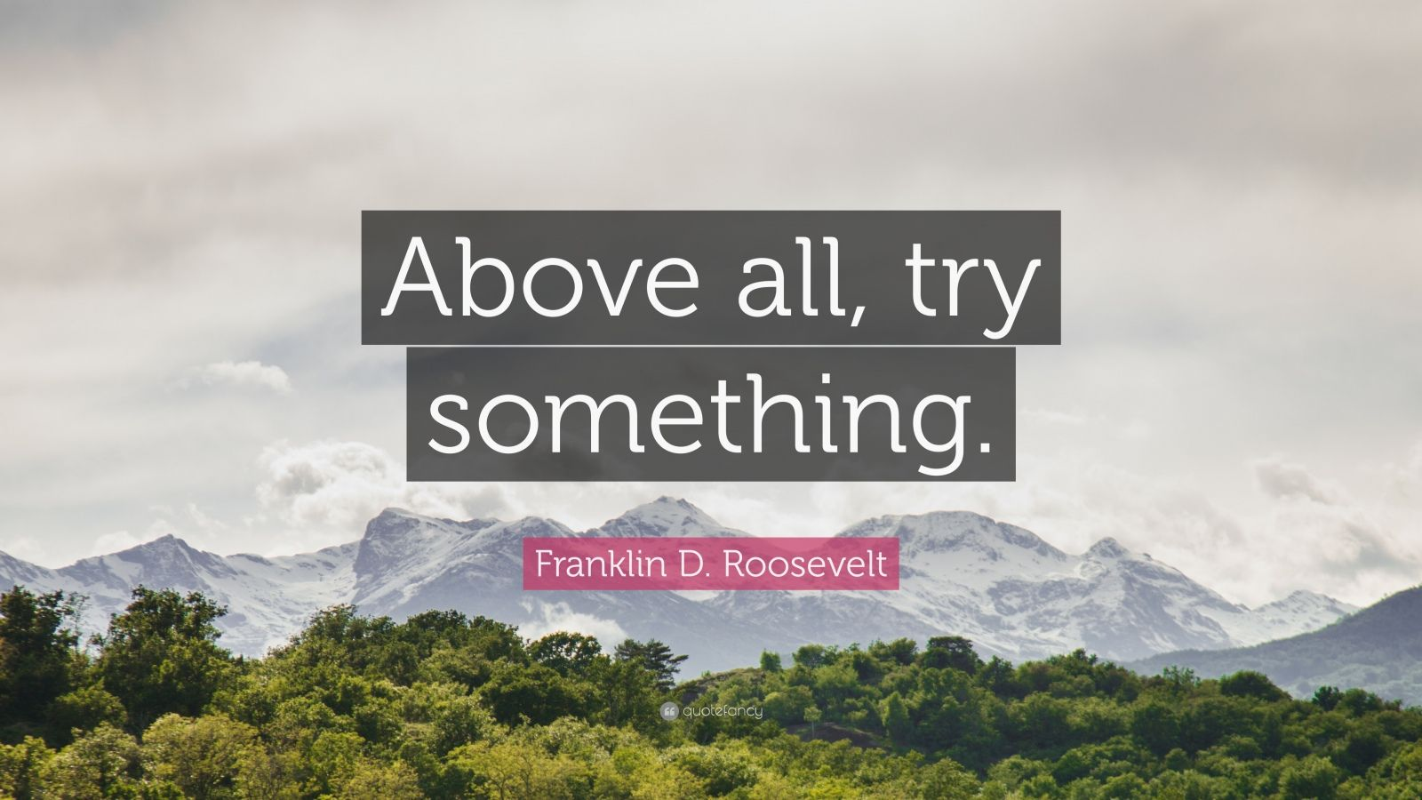 "Franklin D. Roosevelt Quote: ""Above all, try something."""
