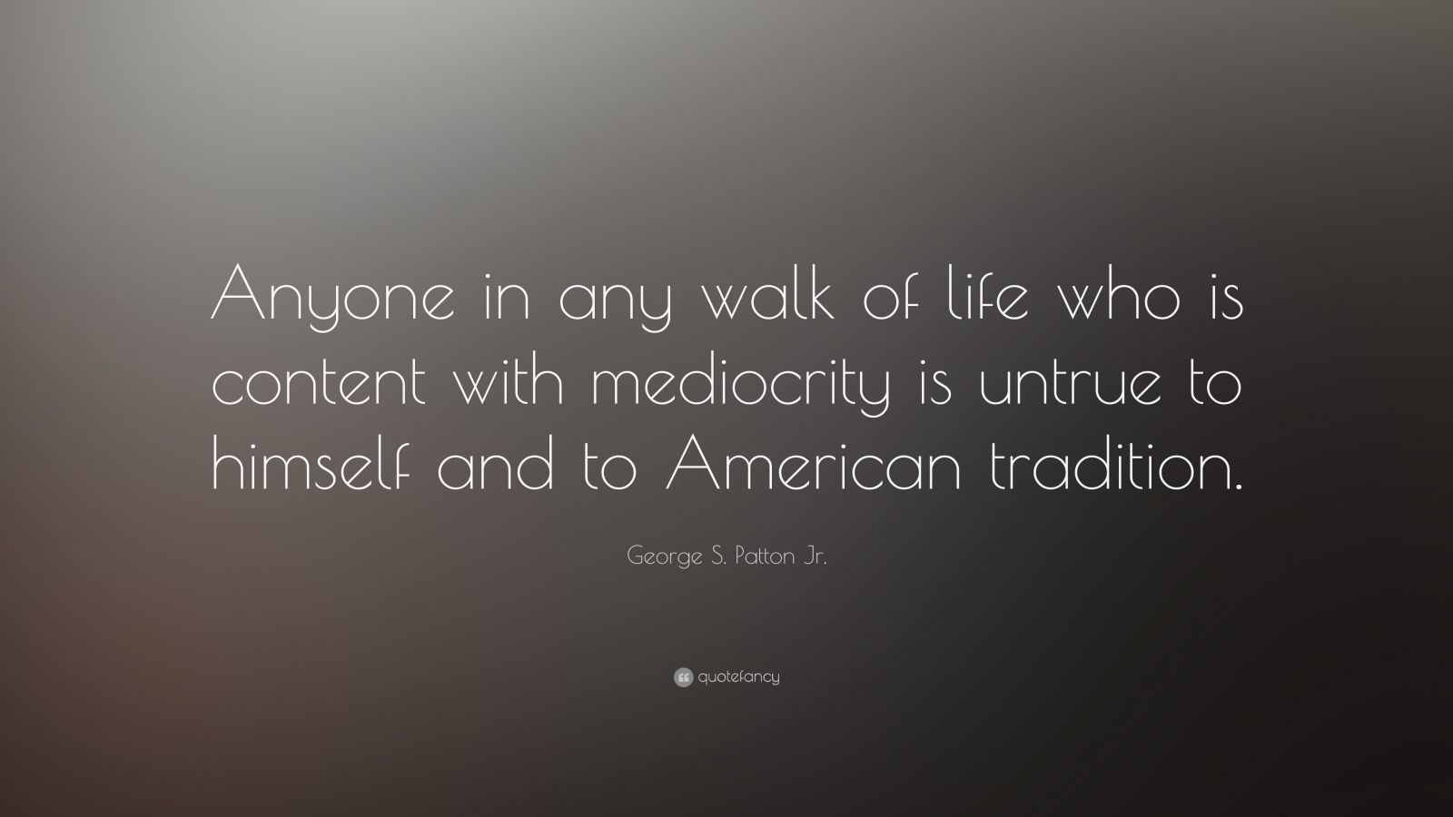 """George S. Patton Jr. Quote: """"Anyone in any walk of life who is content with mediocrity is untrue to himself and to American tradition."""""""