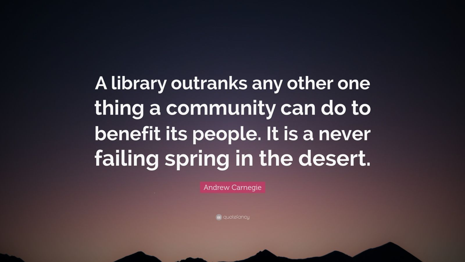 """Andrew Carnegie Quote: """"A library outranks any other one thing a community can do to benefit its people. It is a never failing spring in the desert."""""""