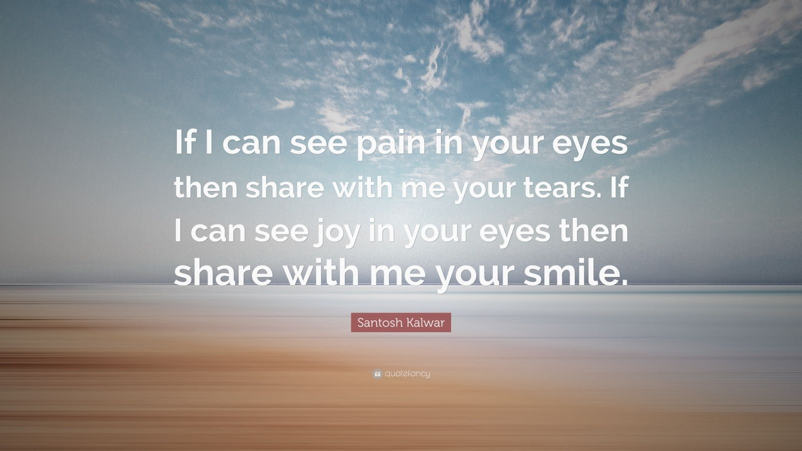"""Santosh Kalwar Quote: """"If I Can See Pain In Your Eyes Then"""