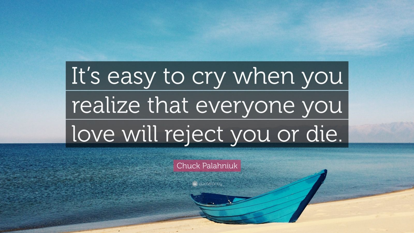 "Chuck Palahniuk Quote: ""It's easy to cry when you realize that everyone you love will reject you or die."""