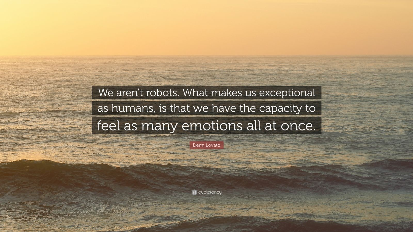 """Demi Lovato Quote: """"We aren't robots. What makes us exceptional as humans, is that we have the capacity to feel as many emotions all at once."""""""