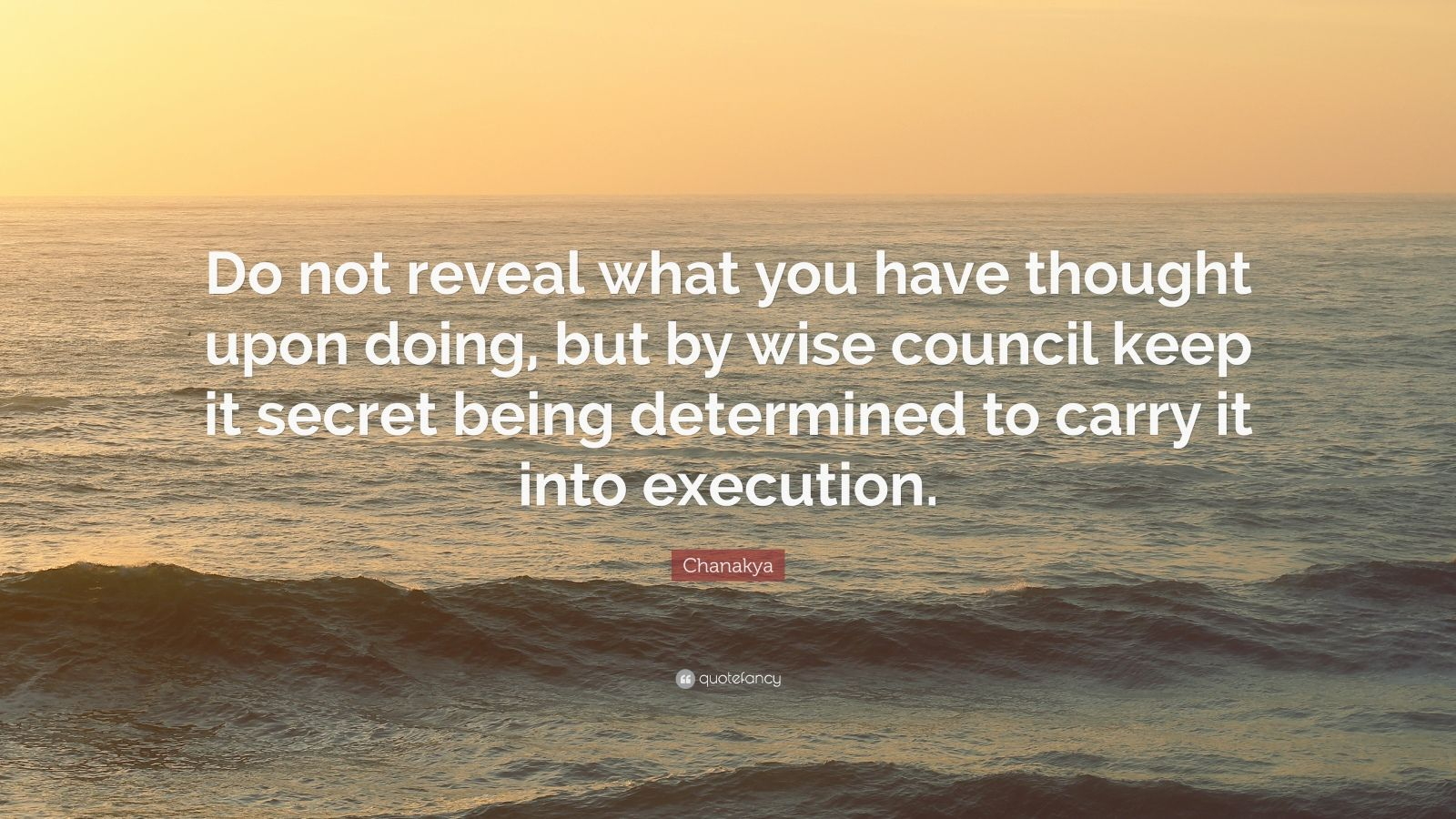 "Chanakya Quote: ""Do not reveal what you have thought upon doing, but by wise council keep it secret being determined to carry it into execution."""