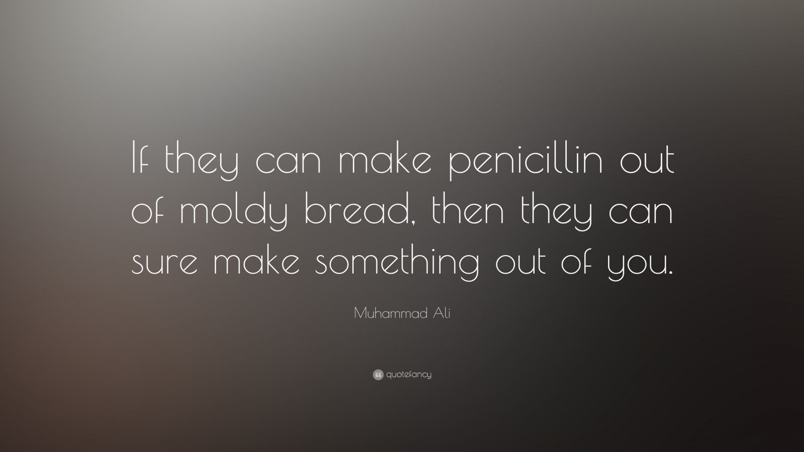 "Muhammad Ali Quote: ""If they can make penicillin out of moldy bread, then they can sure make something out of you."""