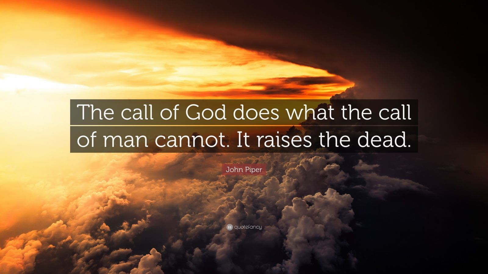 """John Piper Quote: """"The call of God does what the call of man cannot. It raises the dead."""""""