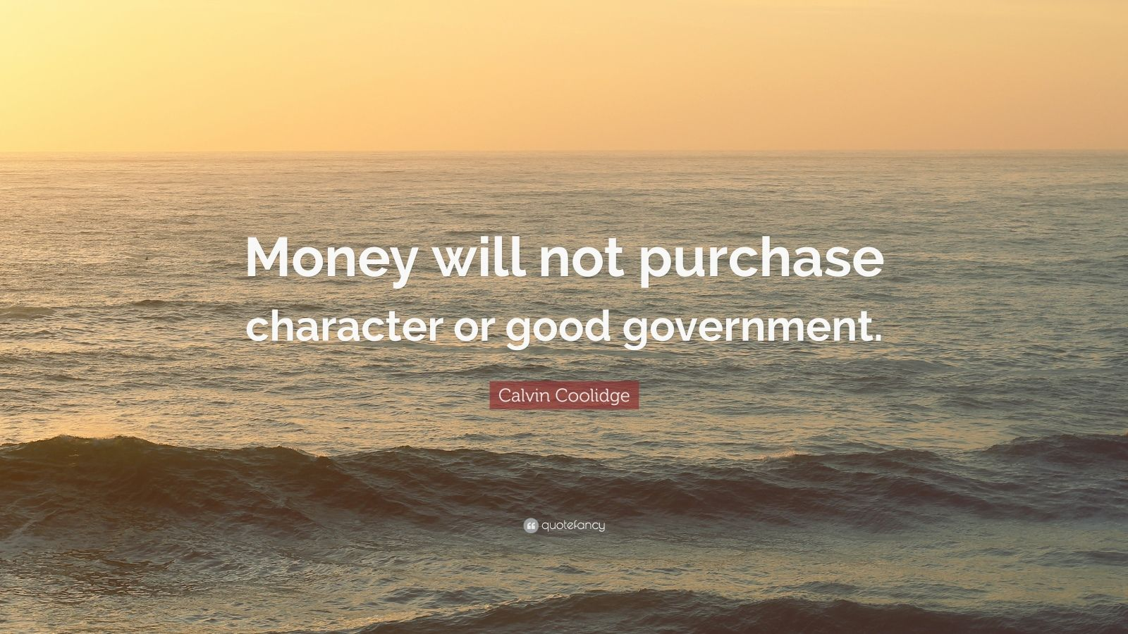 "Calvin Coolidge Quote: ""Money will not purchase character or good government."""