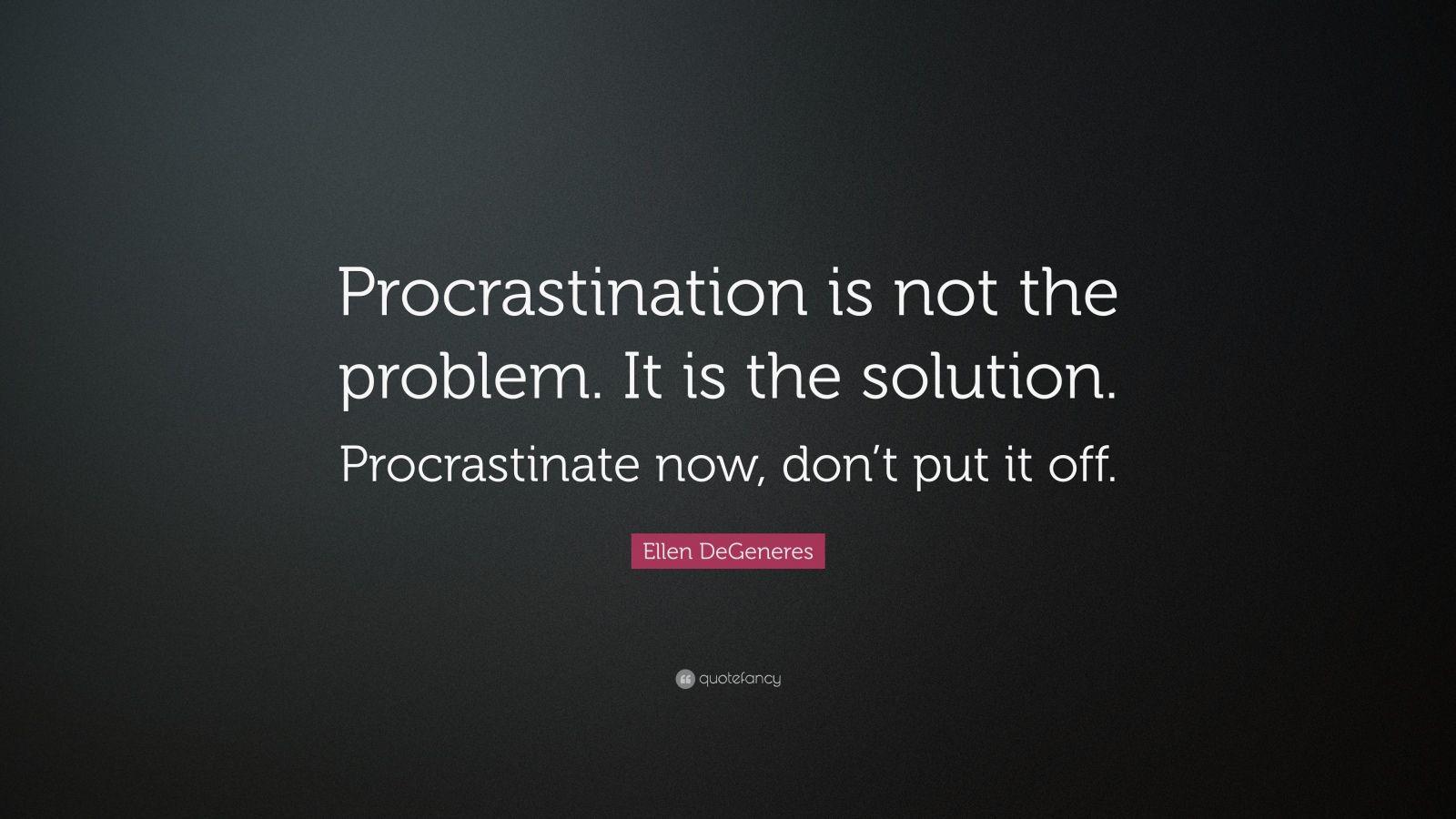 "Ellen DeGeneres Quote: ""Procrastination is not the problem. It is the solution. Procrastinate now, don't put it off."""