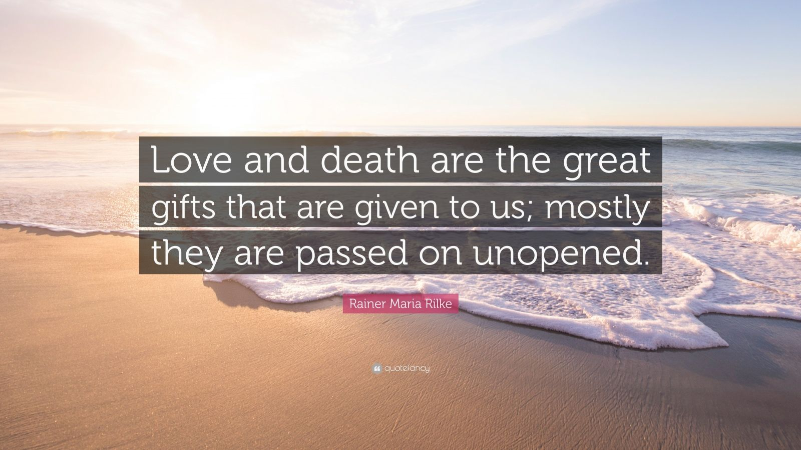 Love and death are the great gifts that are given to us; mostly they ...